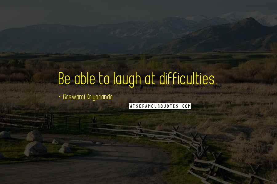 Goswami Kriyananda quotes: Be able to laugh at difficulties.