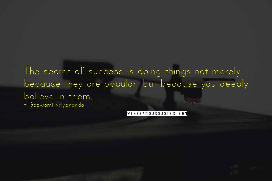 Goswami Kriyananda quotes: The secret of success is doing things not merely because they are popular, but because you deeply believe in them.