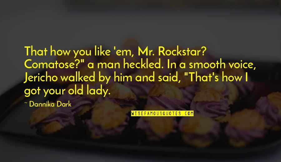 """Got Em Quotes By Dannika Dark: That how you like 'em, Mr. Rockstar? Comatose?"""""""
