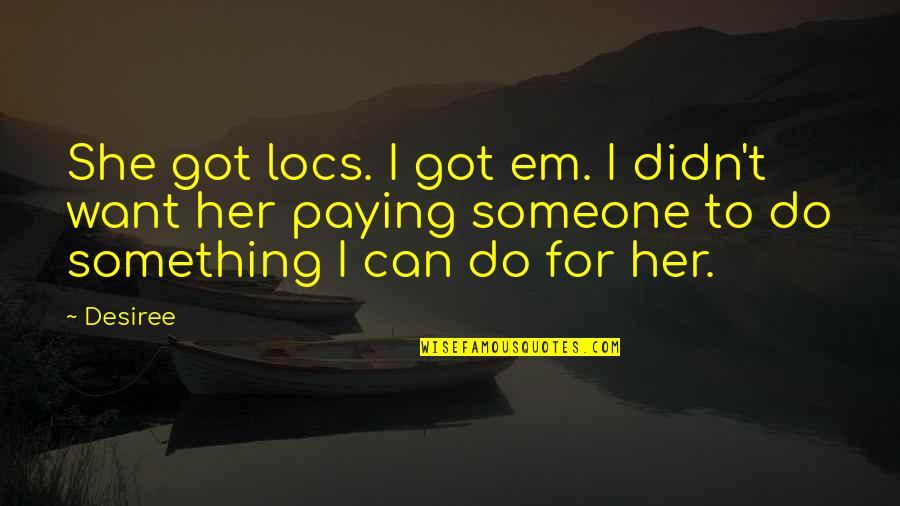 Got Em Quotes By Desiree: She got locs. I got em. I didn't