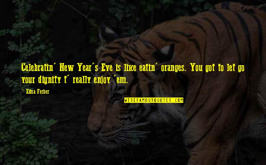 Got Em Quotes By Edna Ferber: Celebratin' New Year's Eve is like eatin' oranges.