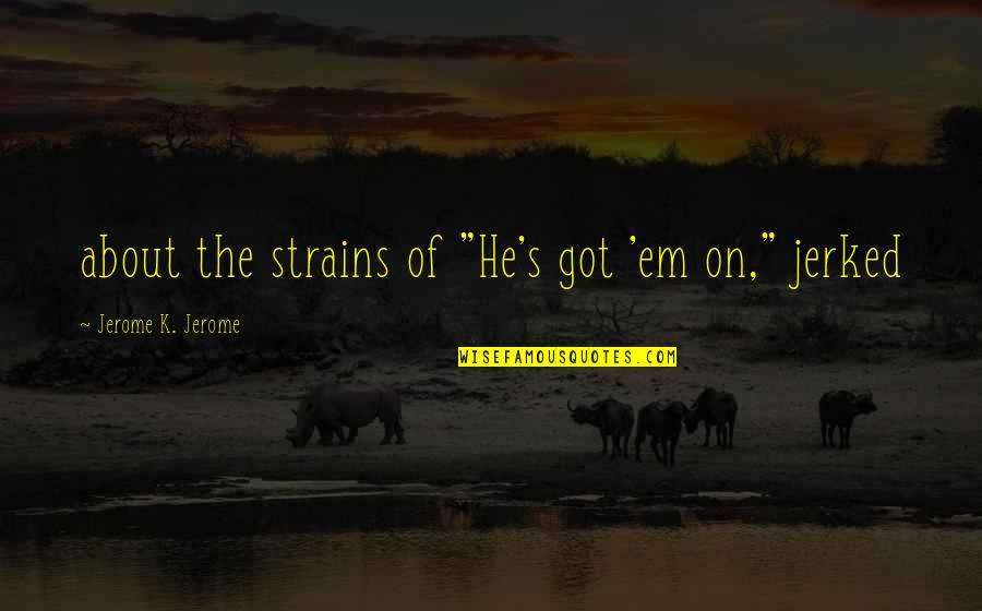 """Got Em Quotes By Jerome K. Jerome: about the strains of """"He's got 'em on,"""""""
