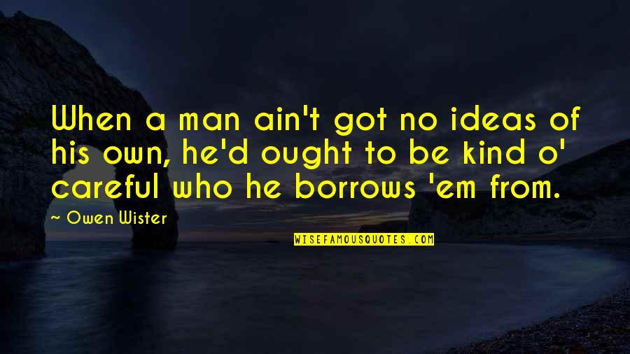 Got Em Quotes By Owen Wister: When a man ain't got no ideas of