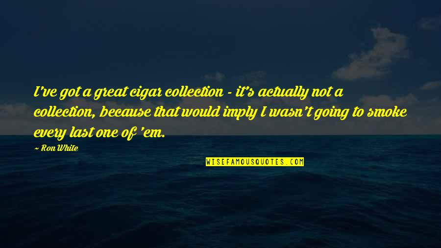 Got Em Quotes By Ron White: I've got a great cigar collection - it's