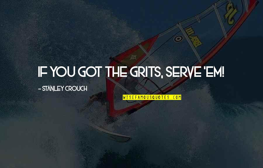 Got Em Quotes By Stanley Crouch: If you got the grits, serve 'em!