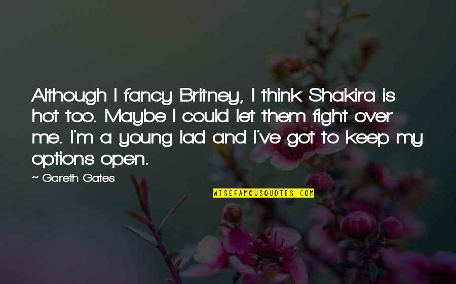 Got Me Thinking Quotes By Gareth Gates: Although I fancy Britney, I think Shakira is