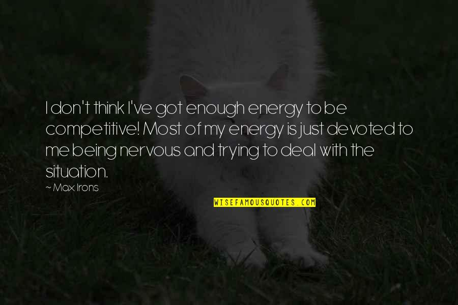 Got Me Thinking Quotes By Max Irons: I don't think I've got enough energy to