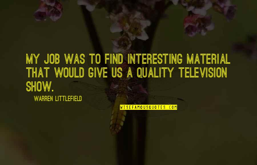 Got My Mind Made Up Quotes By Warren Littlefield: My job was to find interesting material that
