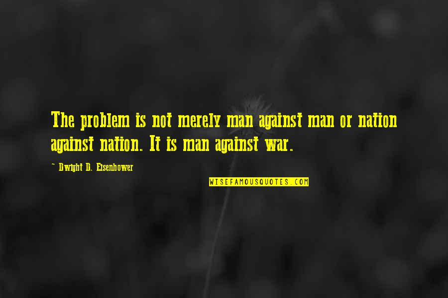 Got Served Quotes By Dwight D. Eisenhower: The problem is not merely man against man