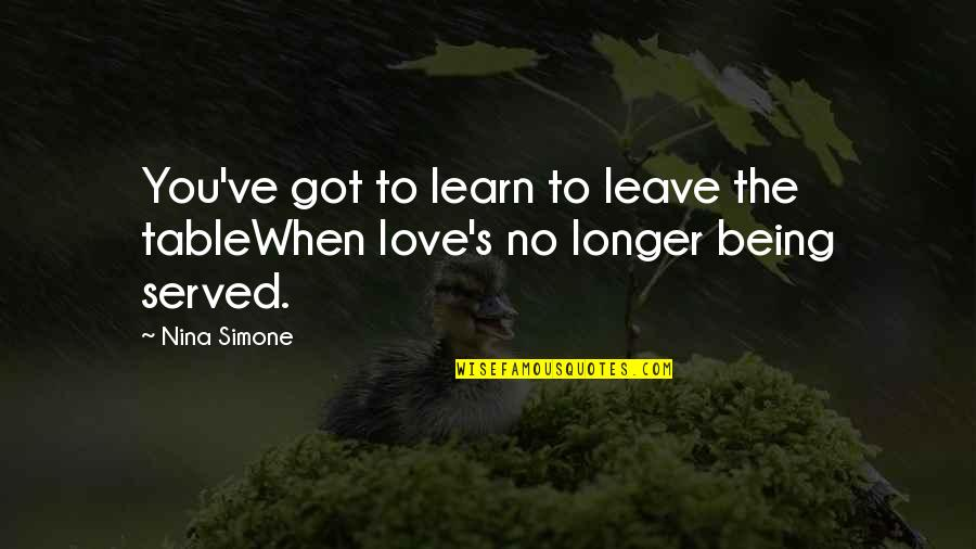 Got Served Quotes By Nina Simone: You've got to learn to leave the tableWhen