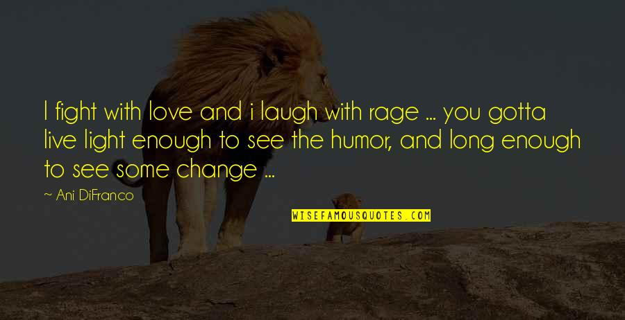 Gotta Laugh Quotes By Ani DiFranco: I fight with love and i laugh with
