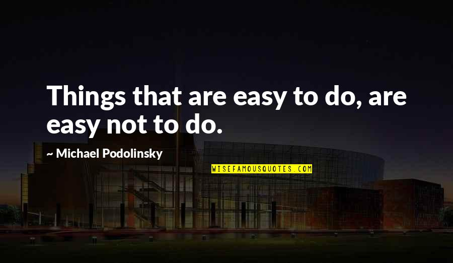 Gotta Laugh Quotes By Michael Podolinsky: Things that are easy to do, are easy