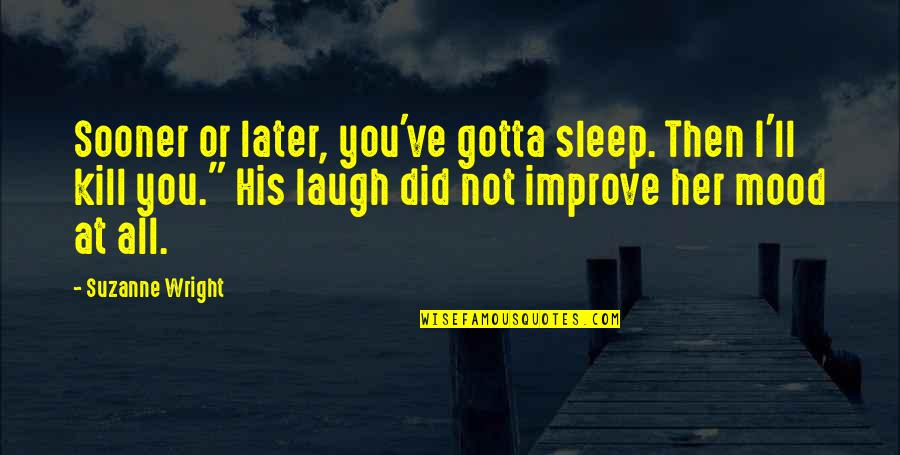 Gotta Laugh Quotes By Suzanne Wright: Sooner or later, you've gotta sleep. Then I'll