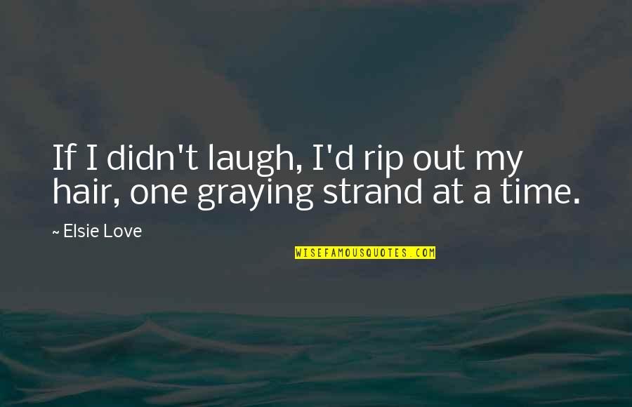 Gotta Love Life Quotes By Elsie Love: If I didn't laugh, I'd rip out my