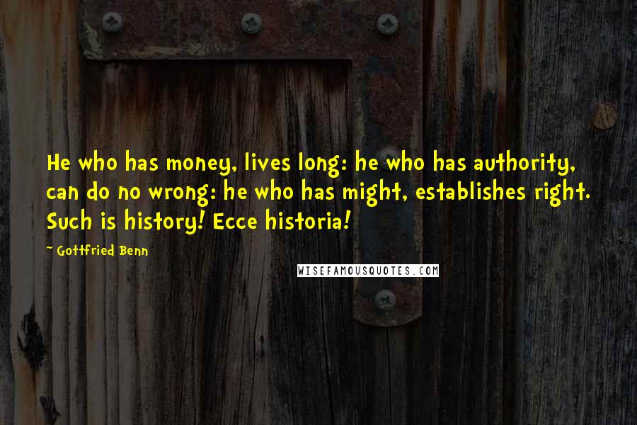 Gottfried Benn quotes: He who has money, lives long: he who has authority, can do no wrong: he who has might, establishes right. Such is history! Ecce historia!