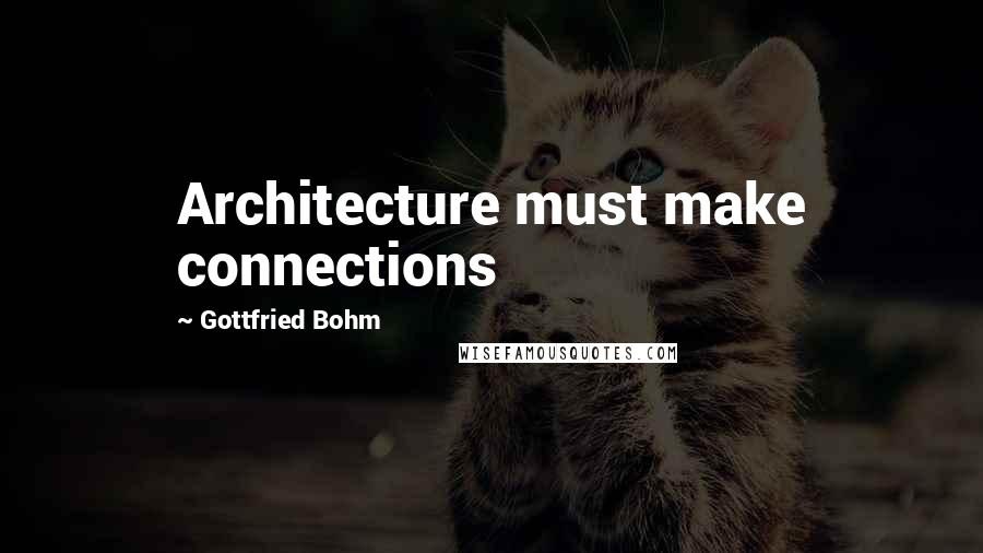 Gottfried Bohm quotes: Architecture must make connections