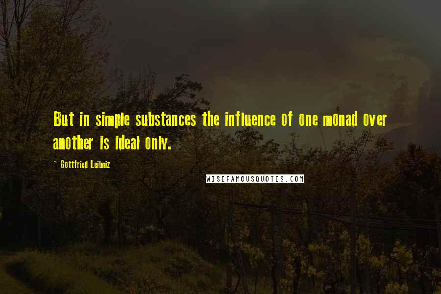 Gottfried Leibniz quotes: But in simple substances the influence of one monad over another is ideal only.