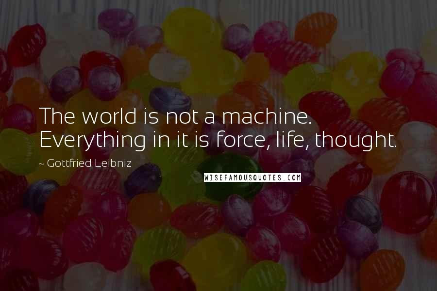 Gottfried Leibniz quotes: The world is not a machine. Everything in it is force, life, thought.