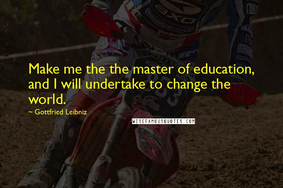 Gottfried Leibniz quotes: Make me the the master of education, and I will undertake to change the world.