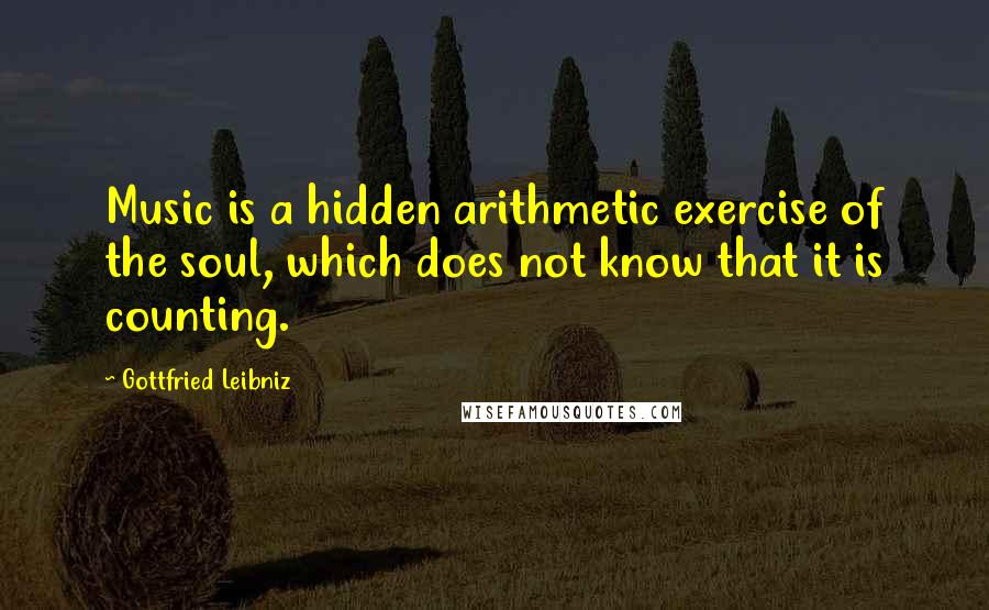 Gottfried Leibniz quotes: Music is a hidden arithmetic exercise of the soul, which does not know that it is counting.
