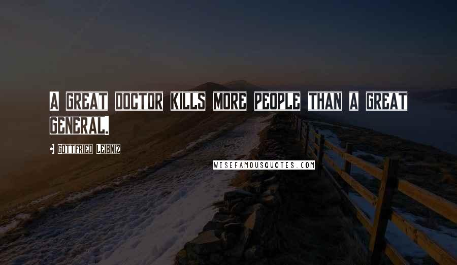 Gottfried Leibniz quotes: A great doctor kills more people than a great general.