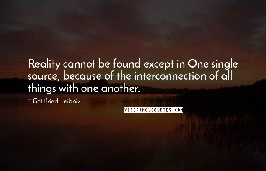 Gottfried Leibniz quotes: Reality cannot be found except in One single source, because of the interconnection of all things with one another.