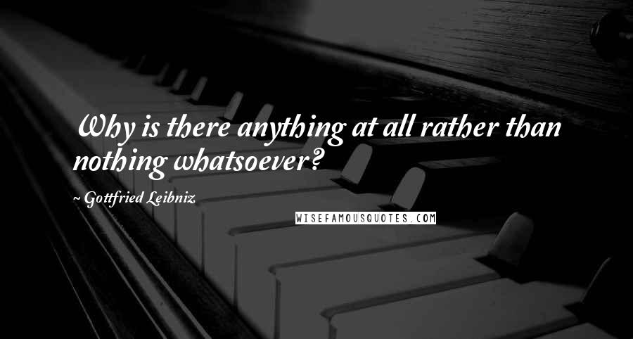 Gottfried Leibniz quotes: Why is there anything at all rather than nothing whatsoever?