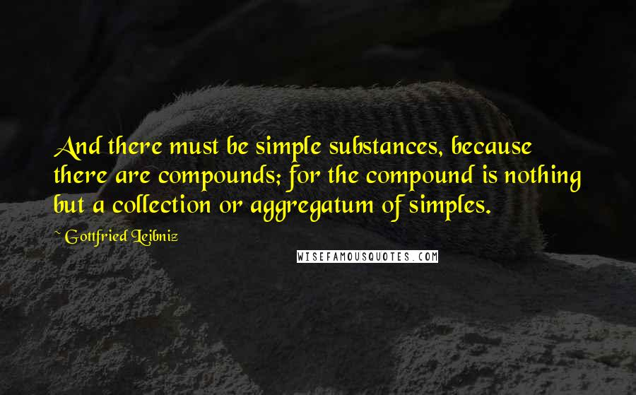 Gottfried Leibniz quotes: And there must be simple substances, because there are compounds; for the compound is nothing but a collection or aggregatum of simples.