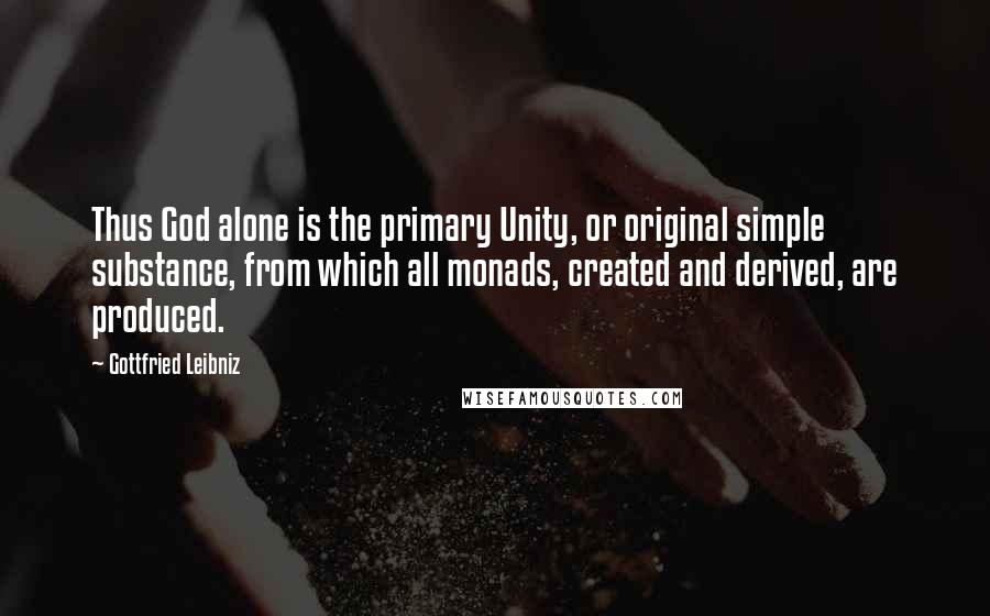 Gottfried Leibniz quotes: Thus God alone is the primary Unity, or original simple substance, from which all monads, created and derived, are produced.