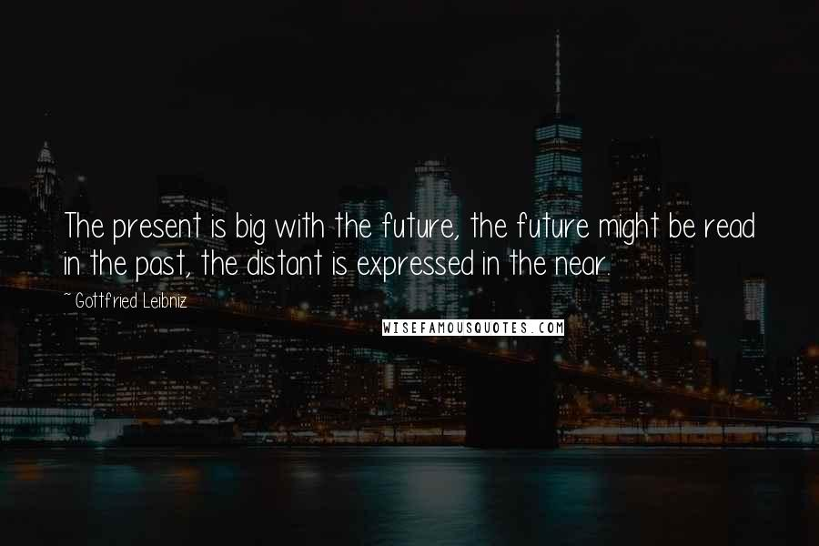 Gottfried Leibniz quotes: The present is big with the future, the future might be read in the past, the distant is expressed in the near.