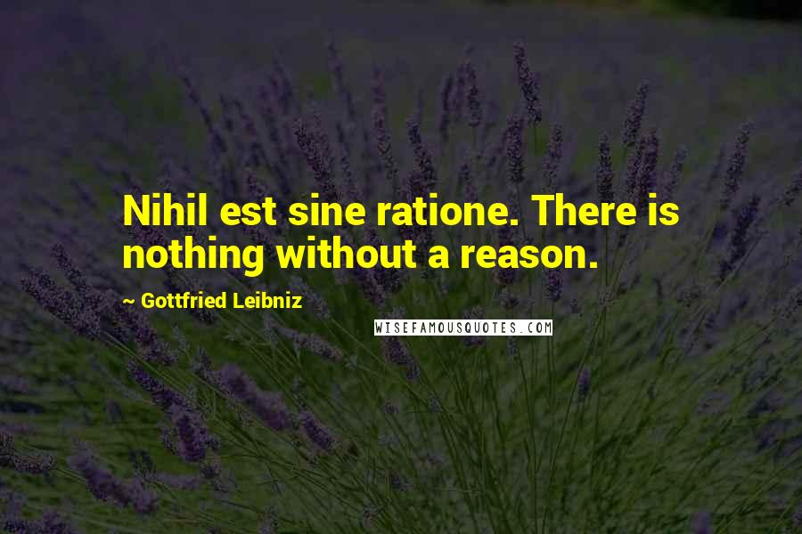 Gottfried Leibniz quotes: Nihil est sine ratione. There is nothing without a reason.