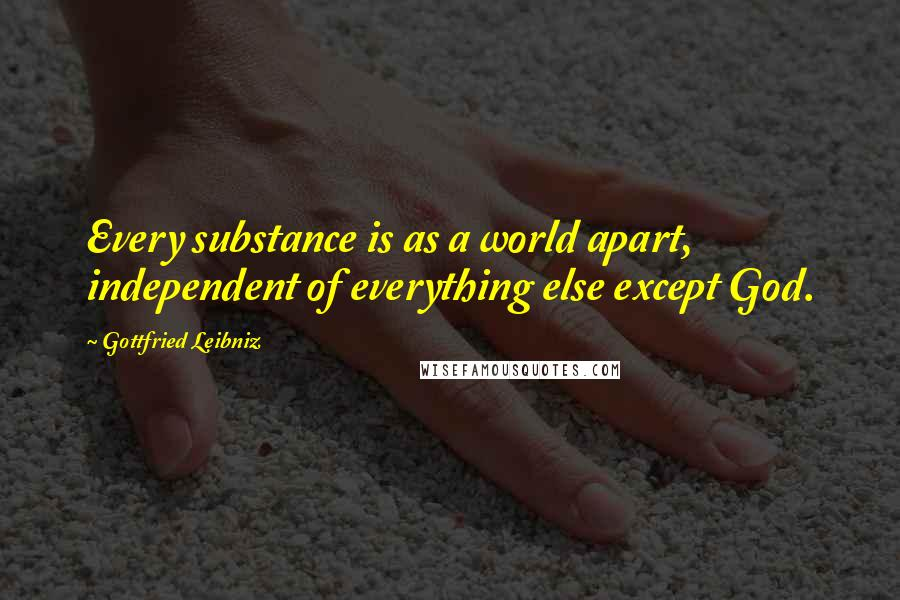 Gottfried Leibniz quotes: Every substance is as a world apart, independent of everything else except God.