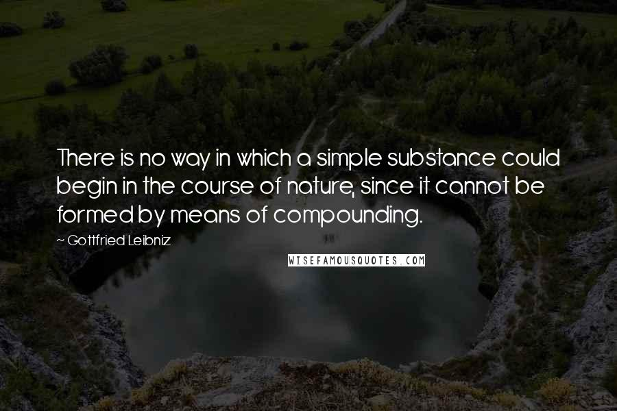 Gottfried Leibniz quotes: There is no way in which a simple substance could begin in the course of nature, since it cannot be formed by means of compounding.