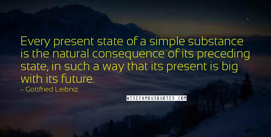 Gottfried Leibniz quotes: Every present state of a simple substance is the natural consequence of its preceding state, in such a way that its present is big with its future.