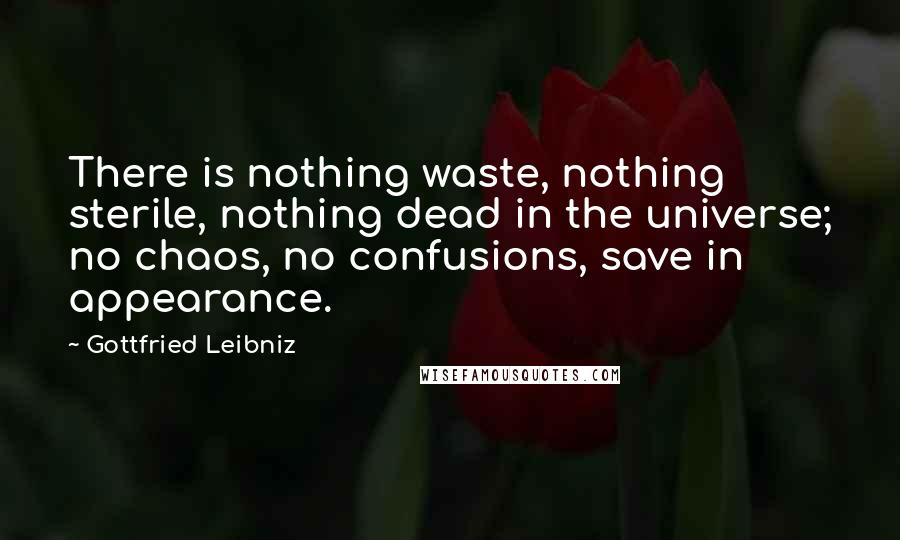 Gottfried Leibniz quotes: There is nothing waste, nothing sterile, nothing dead in the universe; no chaos, no confusions, save in appearance.