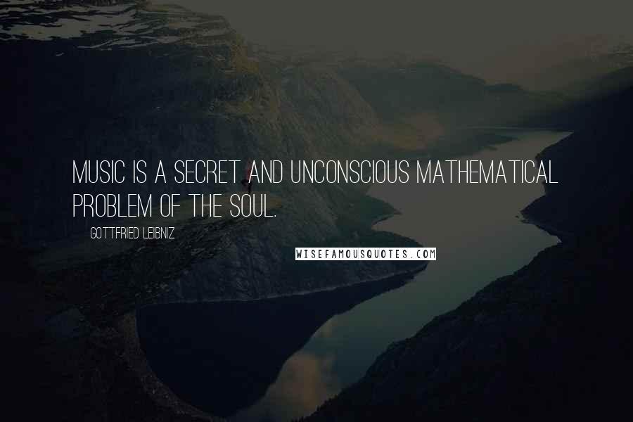 Gottfried Leibniz quotes: Music is a secret and unconscious mathematical problem of the soul.