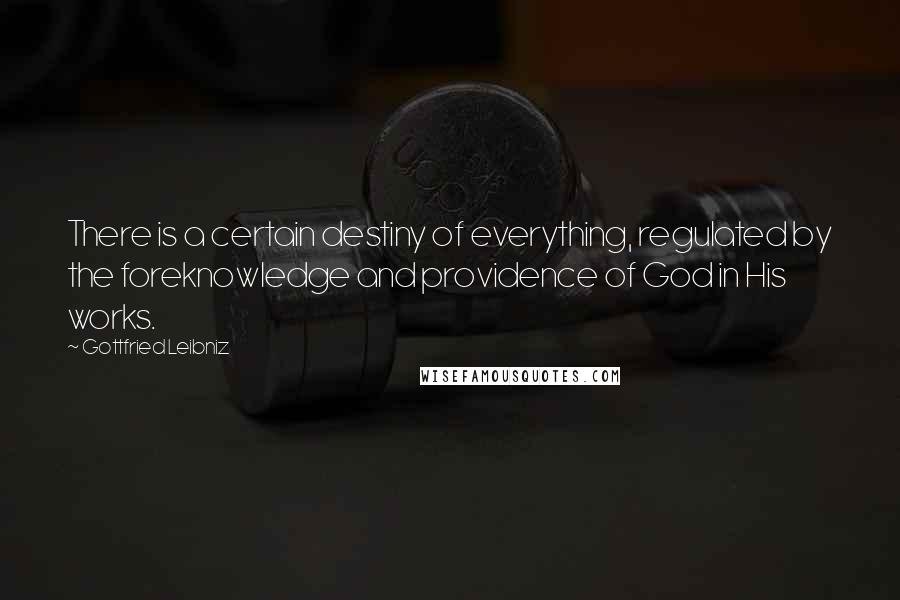 Gottfried Leibniz quotes: There is a certain destiny of everything, regulated by the foreknowledge and providence of God in His works.