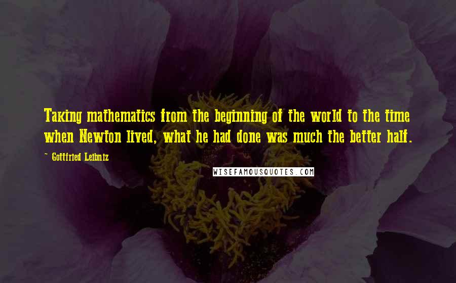 Gottfried Leibniz quotes: Taking mathematics from the beginning of the world to the time when Newton lived, what he had done was much the better half.