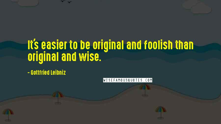 Gottfried Leibniz quotes: It's easier to be original and foolish than original and wise.