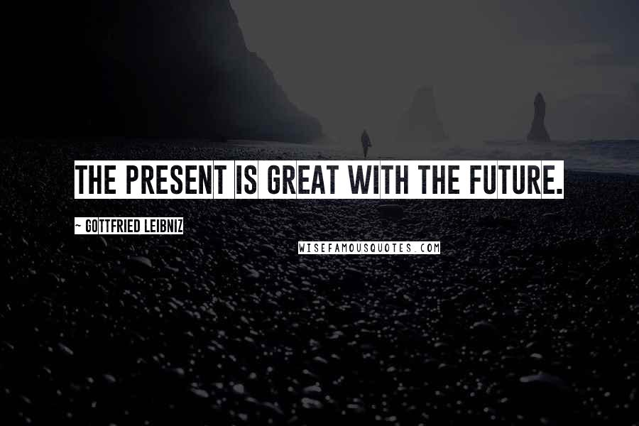 Gottfried Leibniz quotes: The present is great with the future.
