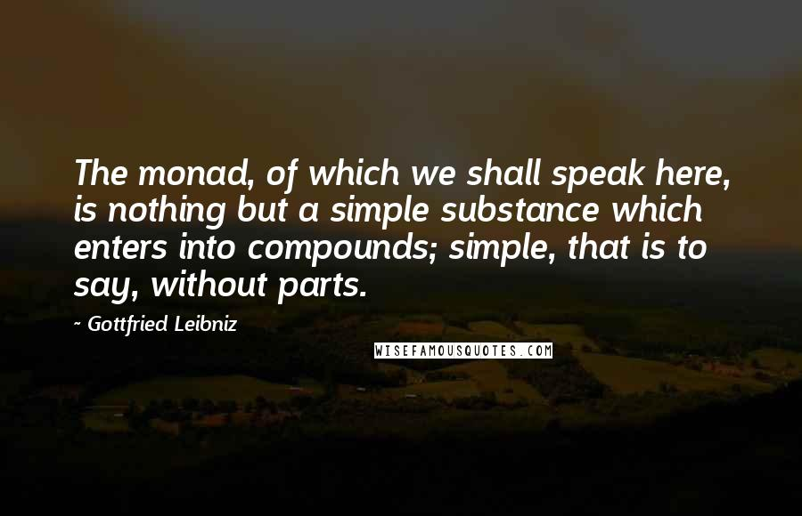 Gottfried Leibniz quotes: The monad, of which we shall speak here, is nothing but a simple substance which enters into compounds; simple, that is to say, without parts.