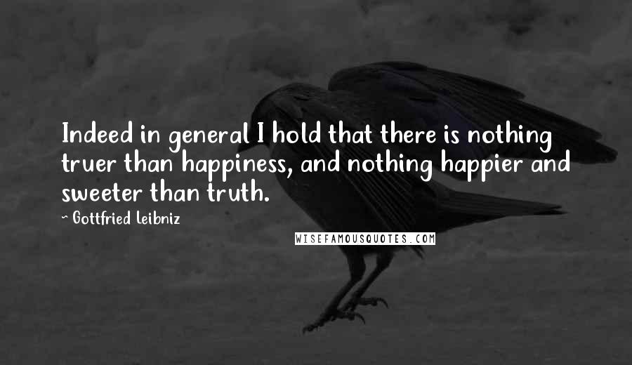Gottfried Leibniz quotes: Indeed in general I hold that there is nothing truer than happiness, and nothing happier and sweeter than truth.