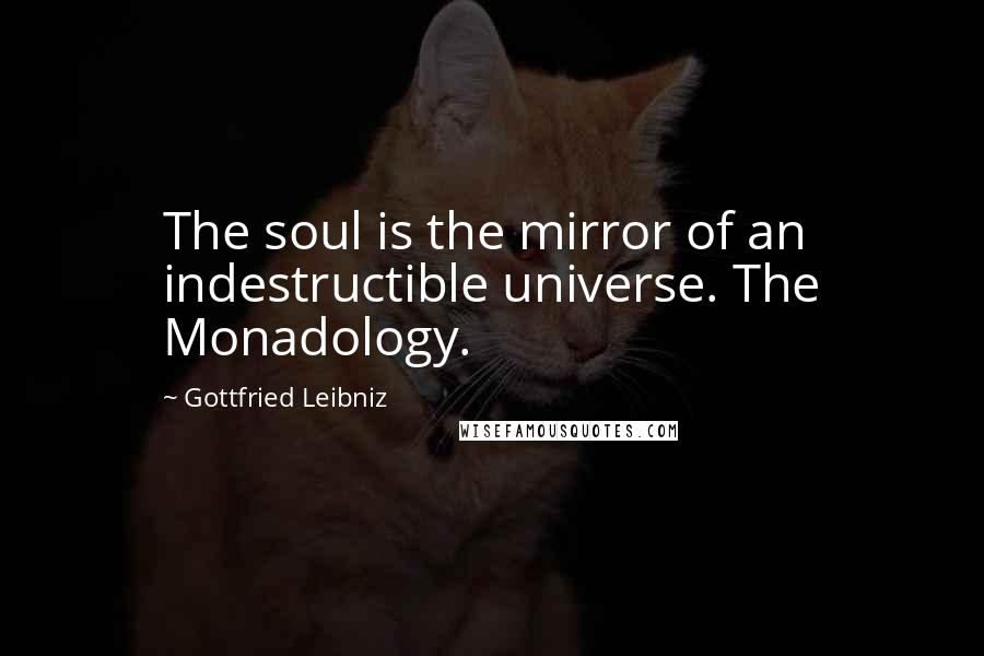Gottfried Leibniz quotes: The soul is the mirror of an indestructible universe. The Monadology.