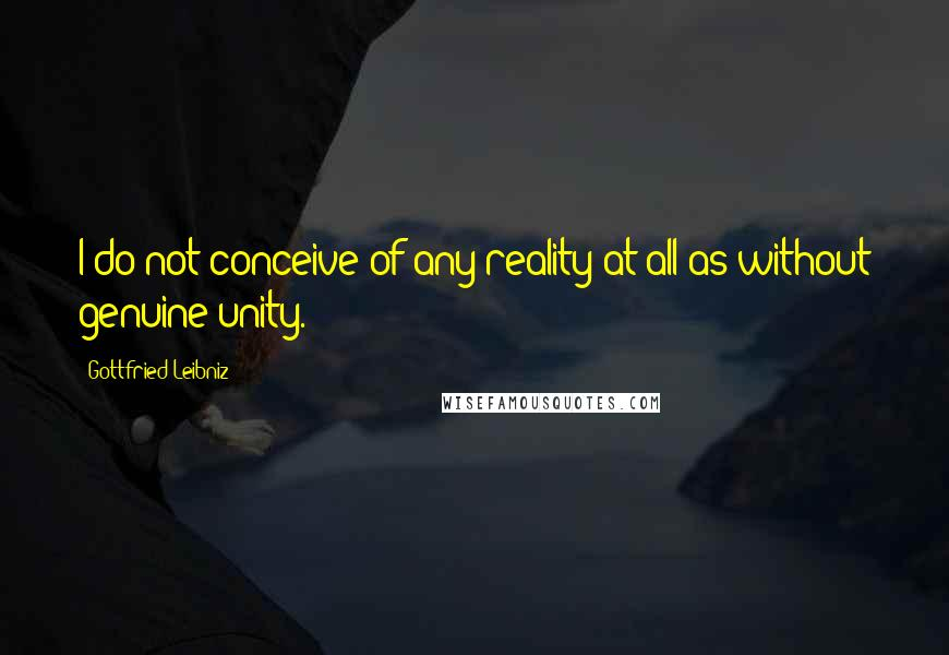 Gottfried Leibniz quotes: I do not conceive of any reality at all as without genuine unity.