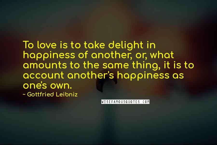 Gottfried Leibniz quotes: To love is to take delight in happiness of another, or, what amounts to the same thing, it is to account another's happiness as one's own.