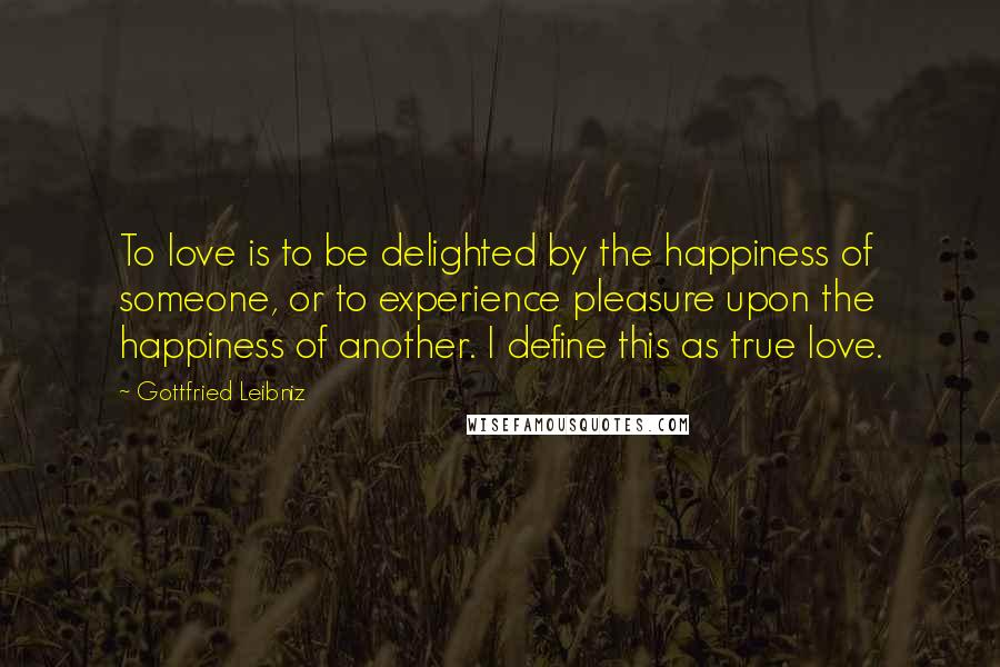 Gottfried Leibniz quotes: To love is to be delighted by the happiness of someone, or to experience pleasure upon the happiness of another. I define this as true love.