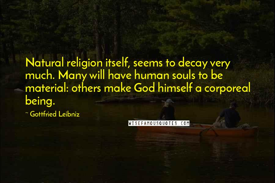 Gottfried Leibniz quotes: Natural religion itself, seems to decay very much. Many will have human souls to be material: others make God himself a corporeal being.