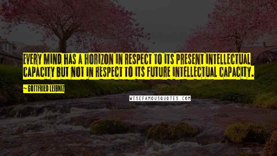Gottfried Leibniz quotes: Every mind has a horizon in respect to its present intellectual capacity but not in respect to its future intellectual capacity.