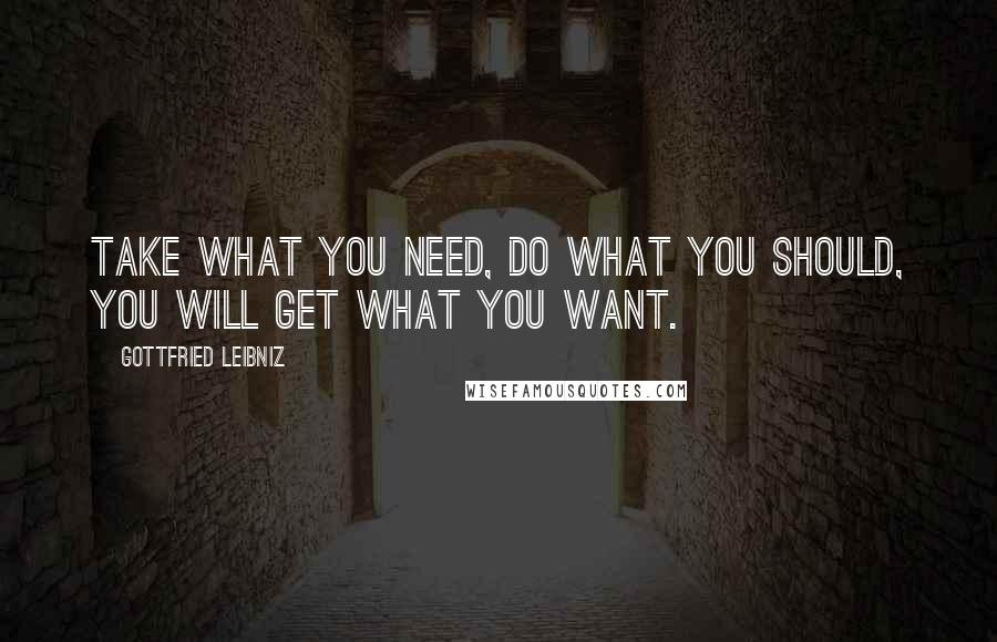 Gottfried Leibniz quotes: Take what you need, do what you should, you will get what you want.