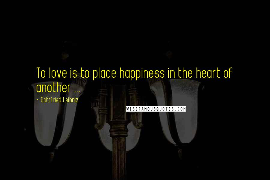 Gottfried Leibniz quotes: To love is to place happiness in the heart of another ...